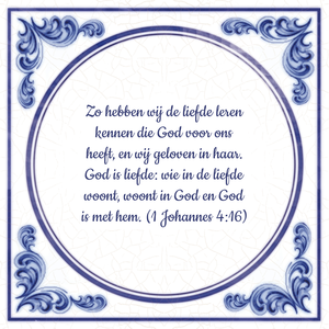 Zo hebben wij de liefde leren kennen die God voor ons heeft, en wij geloven in haar. God is liefde: wie in de liefde woont, woont in God en God is met hem. (1 Johannes 4:16)